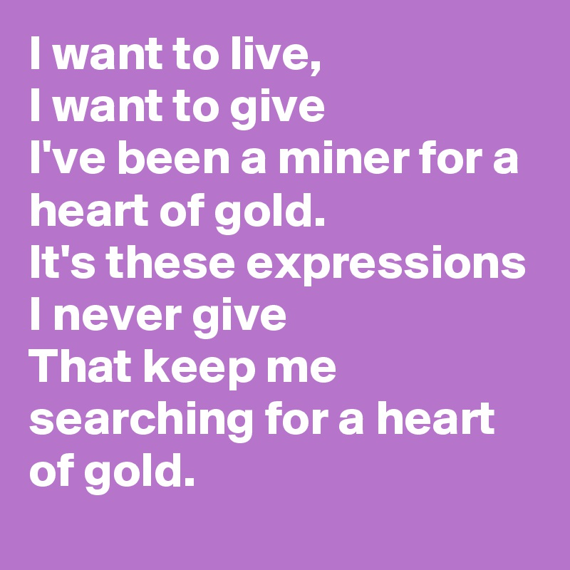 I want to live, I want to give I've been a miner for a heart of gold. It's these expressions I never give That keep me searching for a heart of gold.