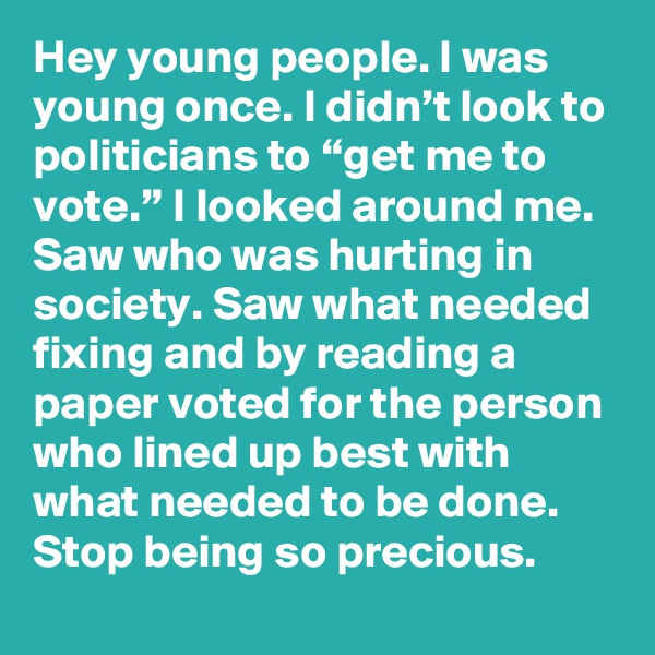 "Hey young people. I was young once. I didn't look to politicians to ""get me to vote."" I looked around me. Saw who was hurting in society. Saw what needed fixing and by reading a paper voted for the person who lined up best with what needed to be done. Stop being so precious."