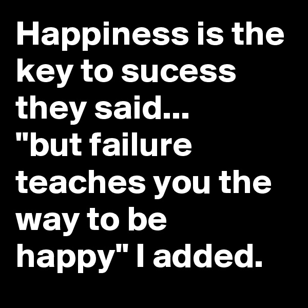 """Happiness is the key to sucess they said... """"but failure teaches you the way to be happy"""" I added."""