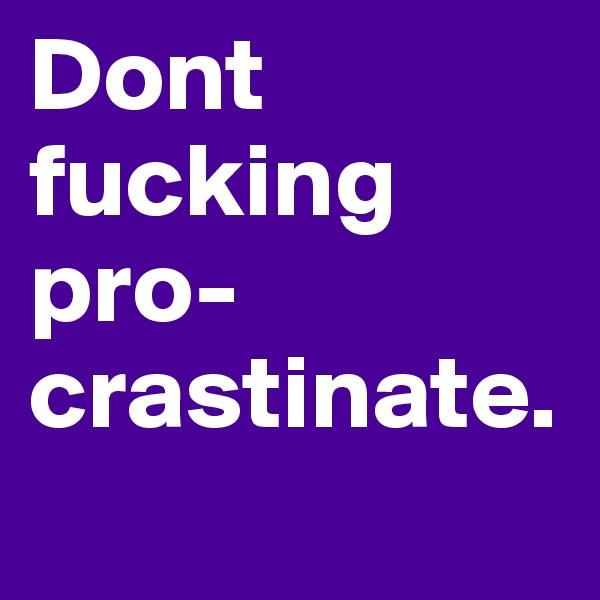 Dont fucking pro-crastinate.