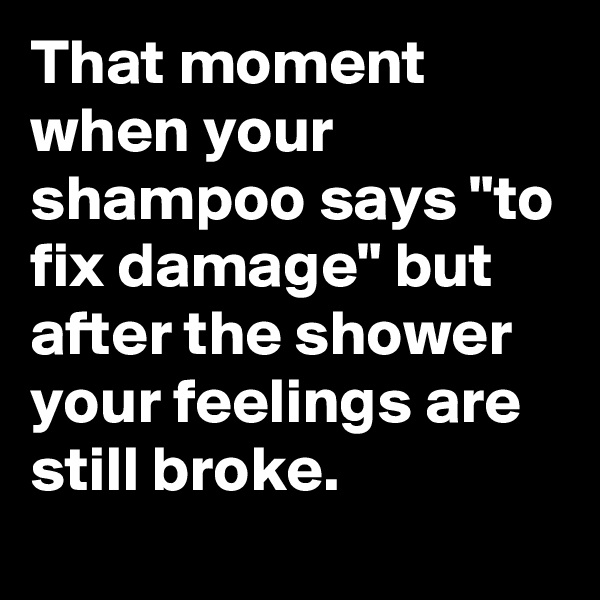 "That moment when your shampoo says ""to fix damage"" but after the shower your feelings are still broke."