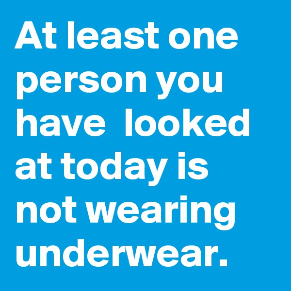 At least one person you have  looked at today is not wearing underwear.