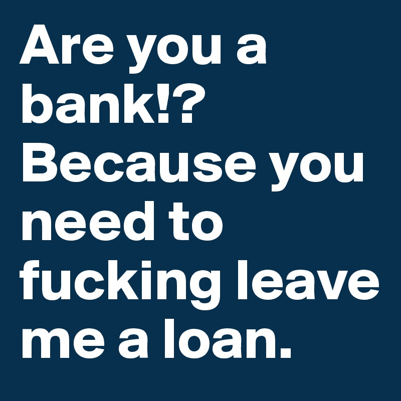 Are you a bank!?  Because you need to fucking leave me a loan.