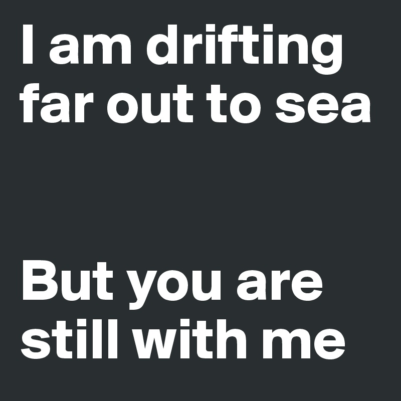 I am drifting far out to sea    But you are still with me