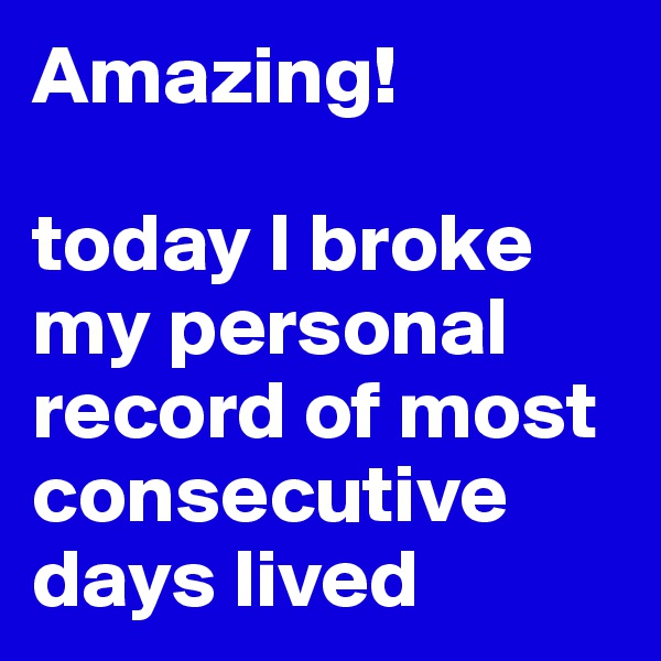Amazing!  today I broke my personal record of most consecutive days lived