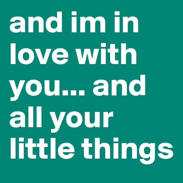 and im in love with you... and all your little things