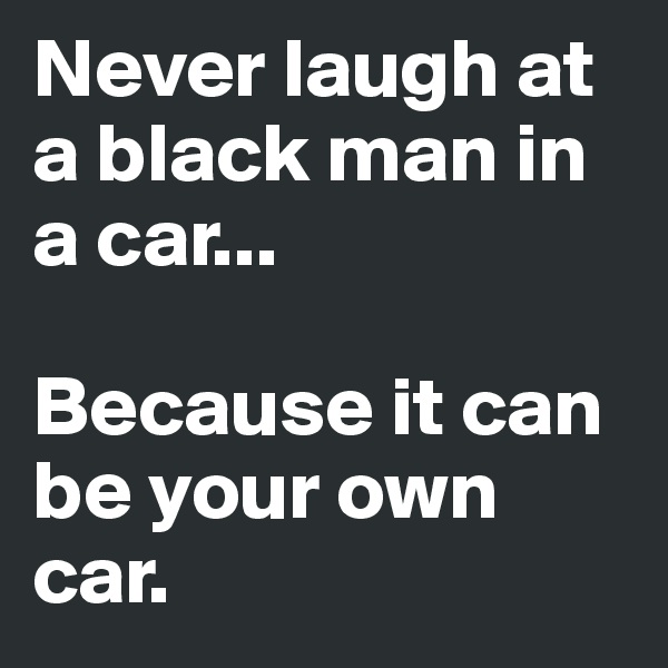 Never laugh at a black man in a car...  Because it can be your own car.