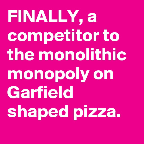 FINALLY, a competitor to the monolithic monopoly on Garfield shaped pizza.