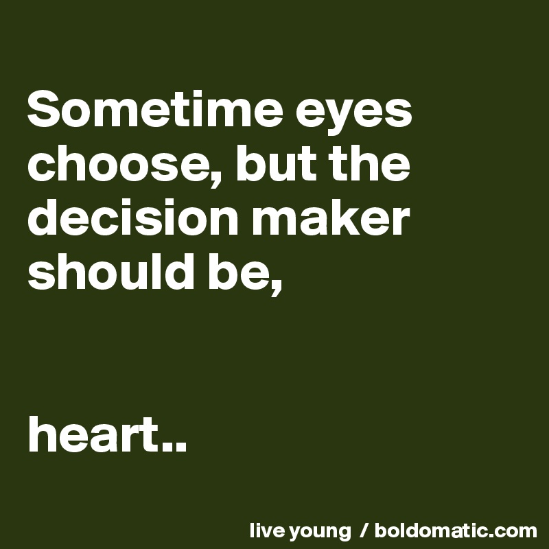Sometime eyes choose, but the decision maker should be,   heart..
