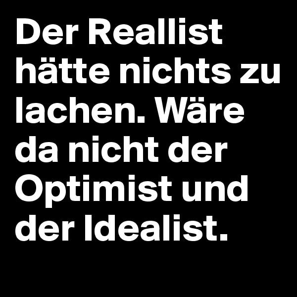 Der Reallist hätte nichts zu lachen. Wäre da nicht der Optimist und der Idealist.
