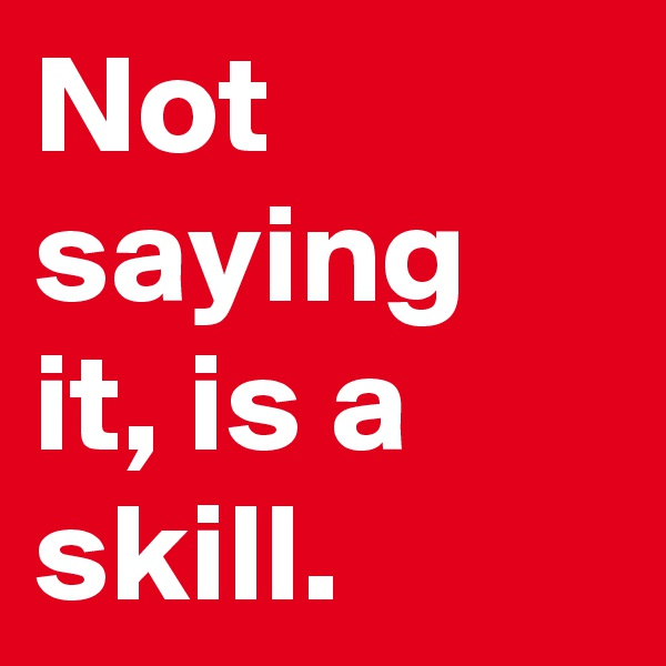 Not saying it, is a skill.