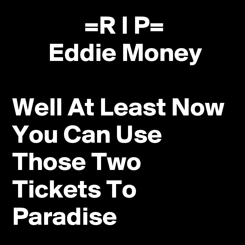 =R I P=         Eddie Money     Well At Least Now You Can Use Those Two Tickets To Paradise