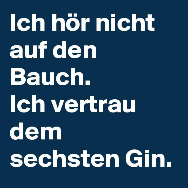 Ich hör nicht auf den Bauch. Ich vertrau dem sechsten Gin.