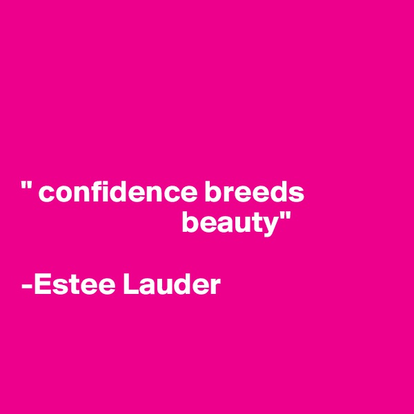 """ confidence breeds                            beauty""   -Estee Lauder"