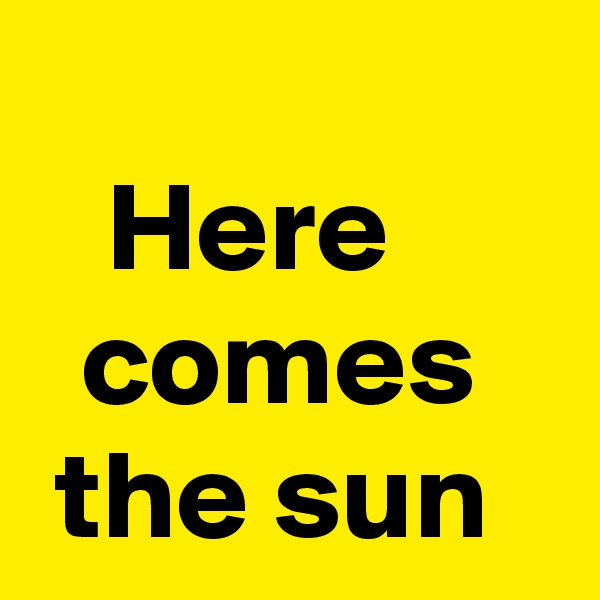 ?    Here    comes   the sun