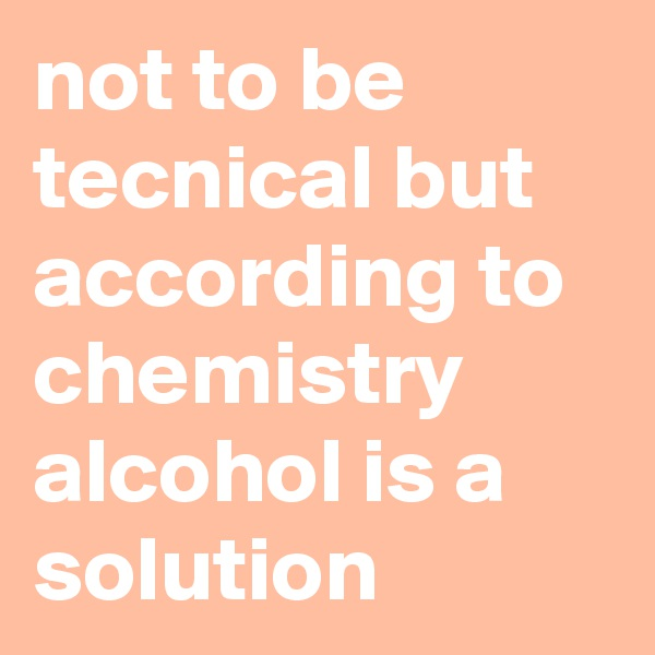 not to be tecnical but according to chemistry alcohol is a solution