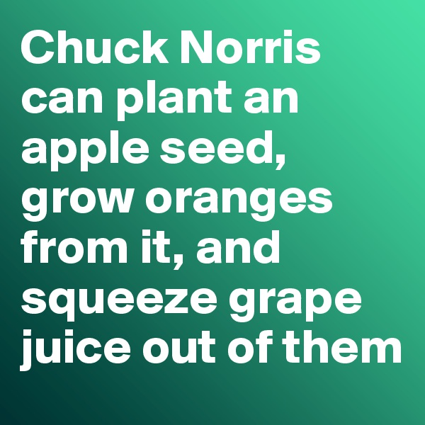 Chuck Norris can plant an apple seed, grow oranges from it, and squeeze grape juice out of them