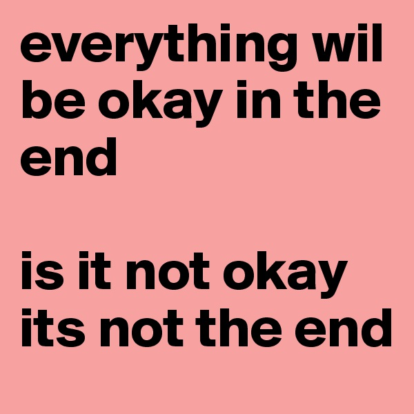 everything wil be okay in the end   is it not okay its not the end
