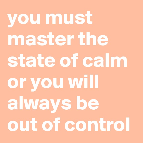 you must master the state of calm or you will always be out of control
