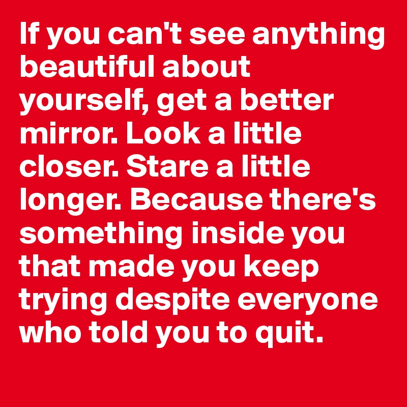 If you can't see anything beautiful about yourself, get a better mirror. Look a little closer. Stare a little longer. Because there's something inside you that made you keep trying despite everyone who told you to quit.