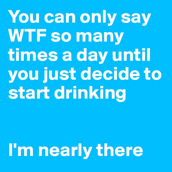 You can only say WTF so many times a day until you just decide to start drinking   I'm nearly there