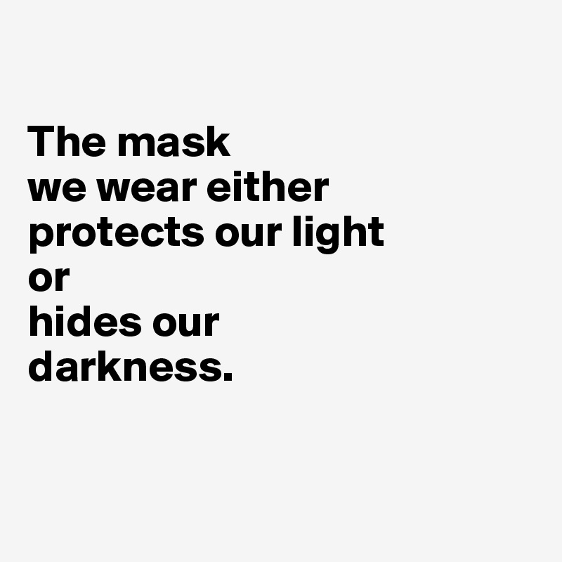 The mask  we wear either  protects our light  or  hides our  darkness.