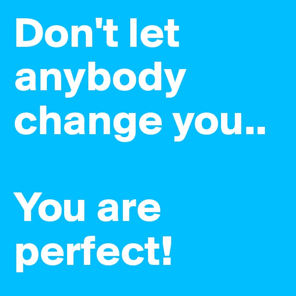 Don't let anybody change you..  You are perfect!