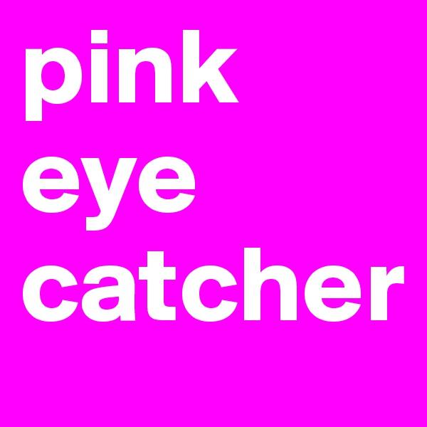 pink eye catcher