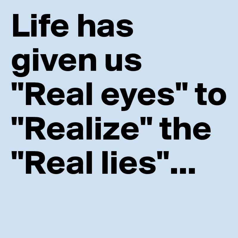 "Life has given us ""Real eyes"" to ""Realize"" the ""Real lies""..."