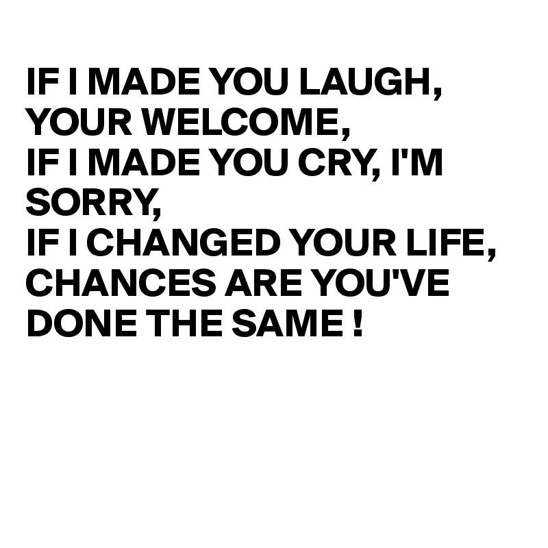 IF I MADE YOU LAUGH, YOUR WELCOME, IF I MADE YOU CRY, I'M SORRY, IF I CHANGED YOUR LIFE,  CHANCES ARE YOU'VE DONE THE SAME !