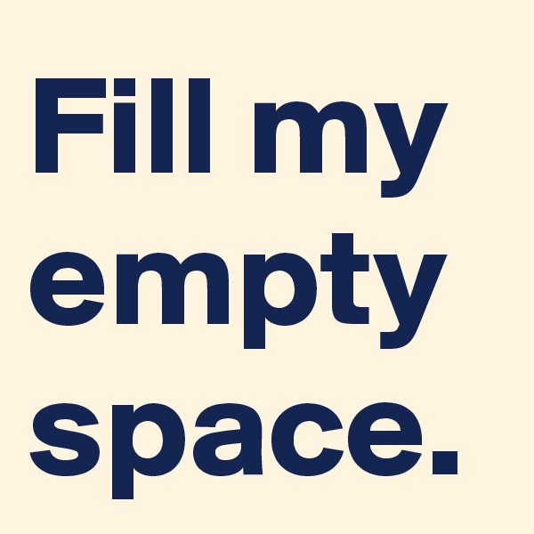 Fill my empty space.