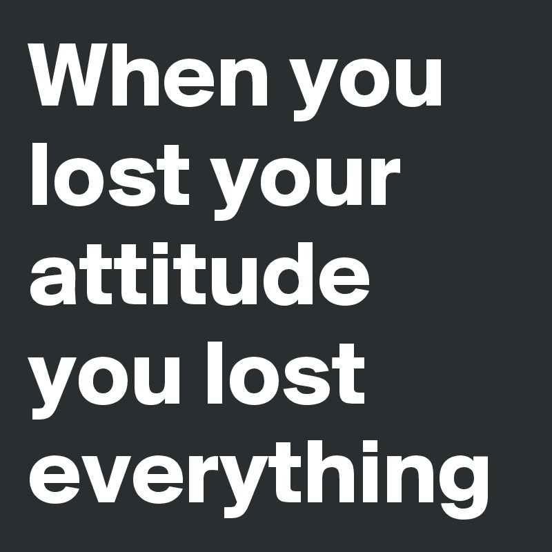 When you lost your attitude you lost everything