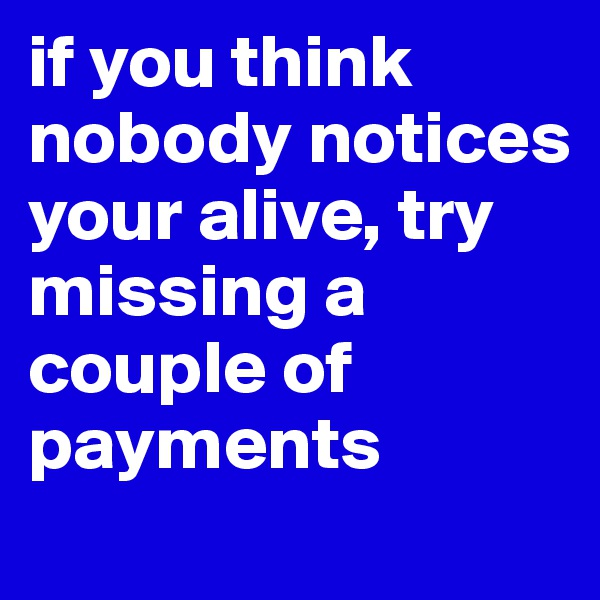 if you think nobody notices your alive, try missing a couple of payments