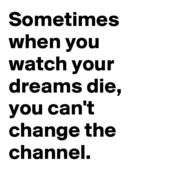 Sometimes when you watch your dreams die, you can't change the channel.