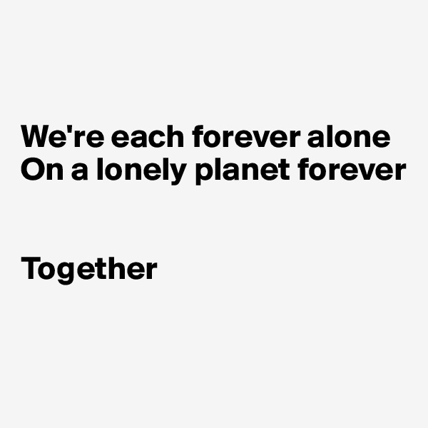 We're each forever alone On a lonely planet forever   Together