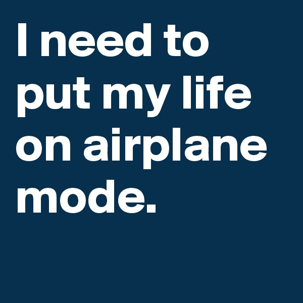 I need to put my life on airplane mode.