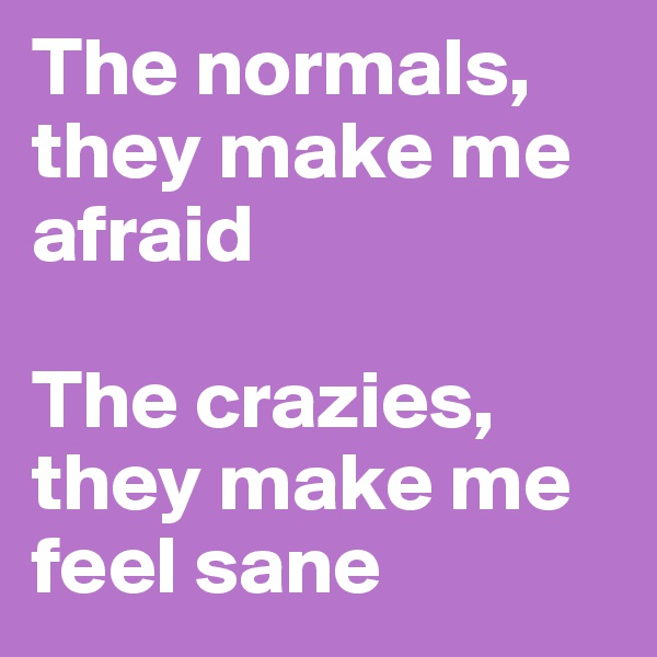 The normals, they make me afraid  The crazies, they make me feel sane