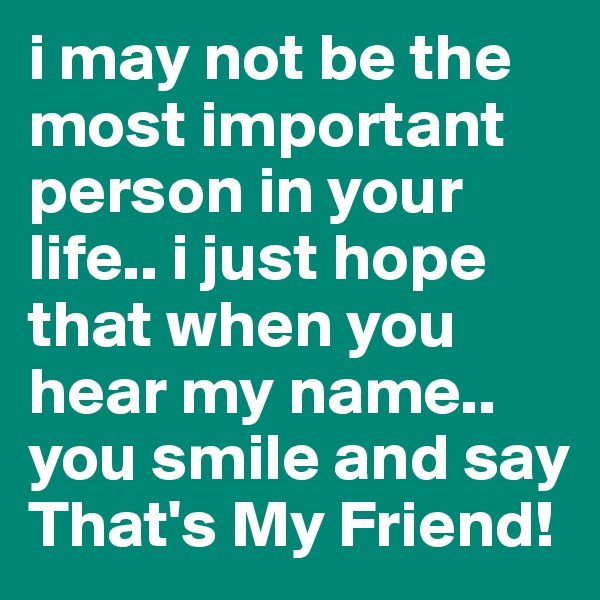 i may not be the most important person in your life.. i just hope that when you hear my name.. you smile and say That's My Friend!