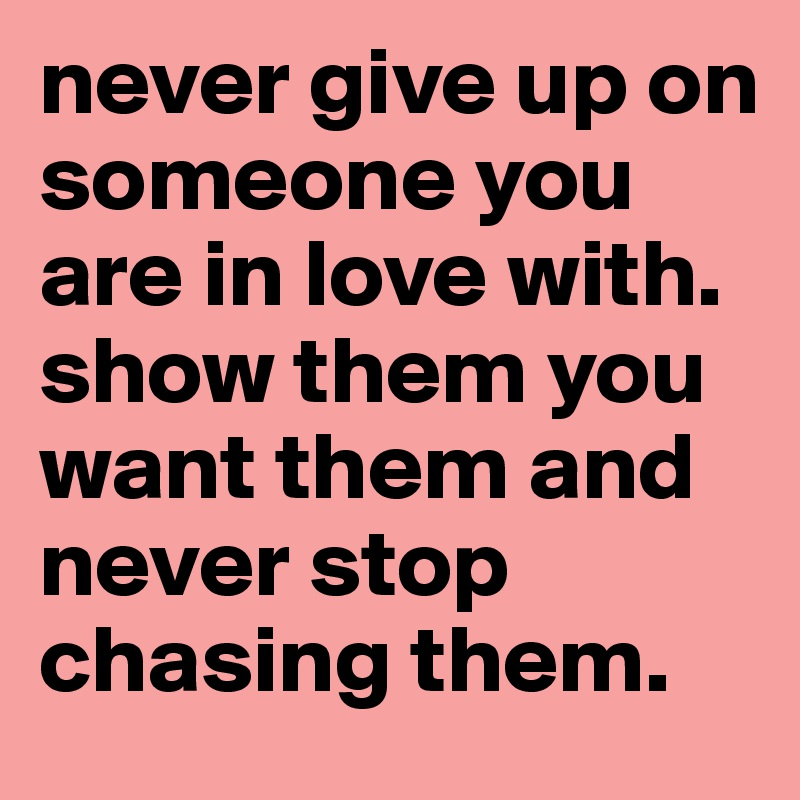 never give up on someone you are in love with show them you want