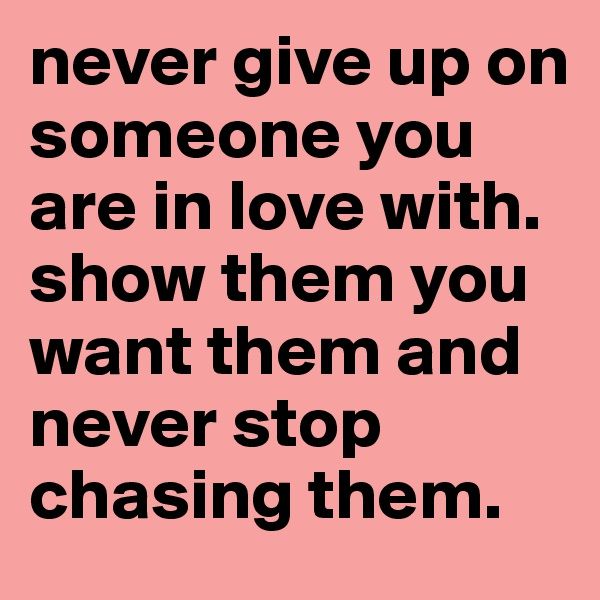 never give up on someone you are in love with. show them you want them and never stop chasing them.