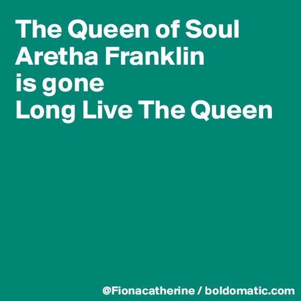 The Queen of Soul Aretha Franklin is gone Long Live The Queen