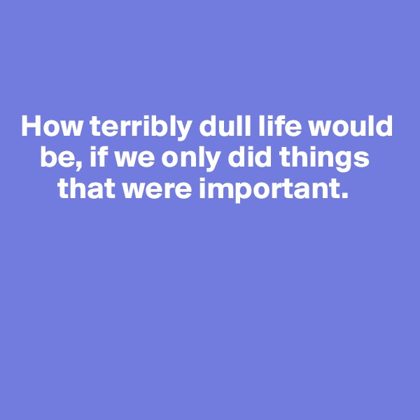 How terribly dull life would    be, if we only did things        that were important.