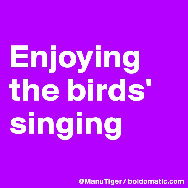 Enjoying the birds' singing