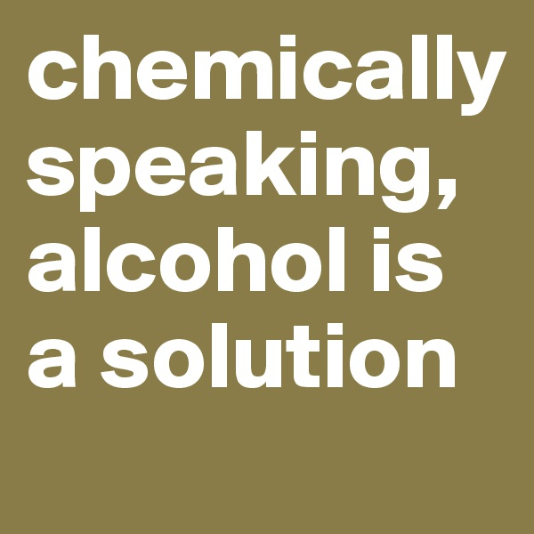 chemically speaking, alcohol is a solution