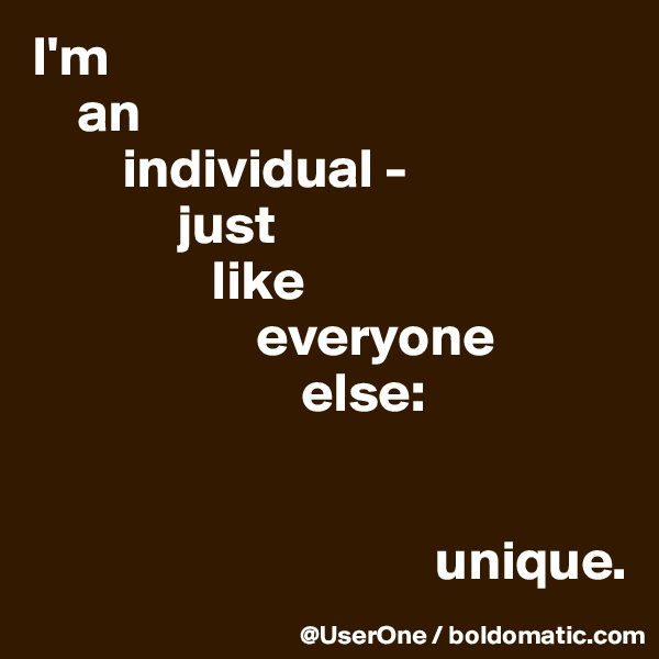 I'm     an         individual -              just                 like                     everyone                         else:                                                                           unique.