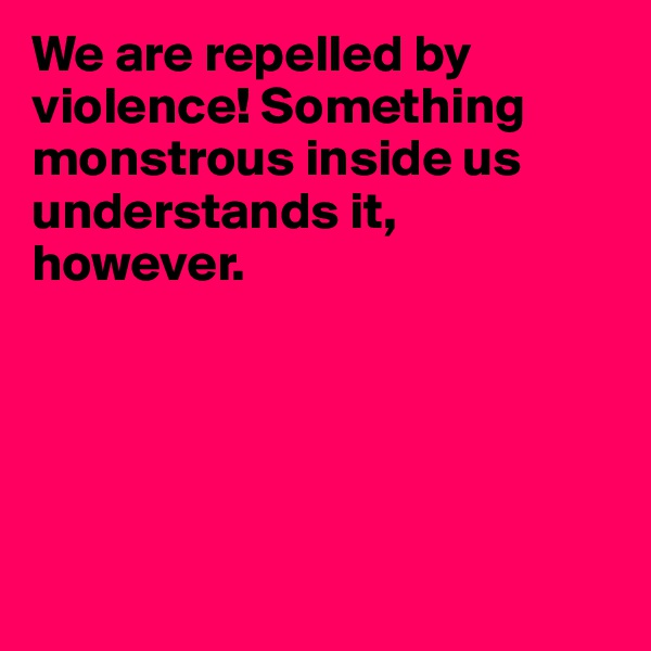 We are repelled by violence! Something monstrous inside us understands it, however.