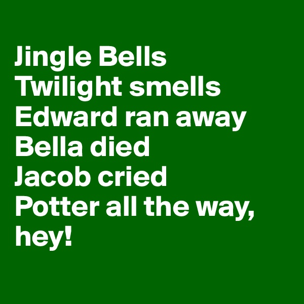 Jingle Bells Twilight smells Edward ran away Bella died  Jacob cried Potter all the way, hey!