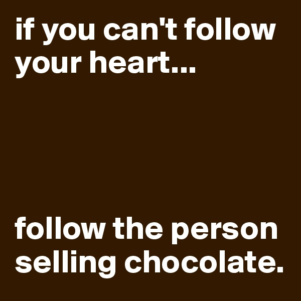 if you can't follow your heart...     follow the person selling chocolate.