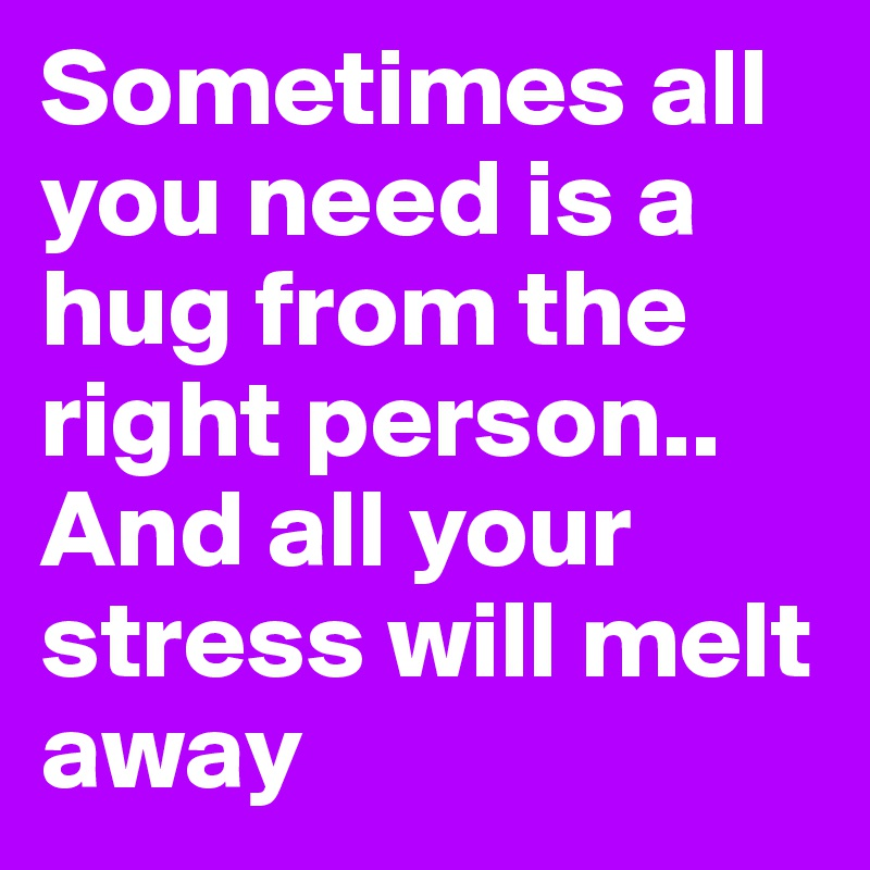 Sometimes all you need is a hug from the right person.. And all your stress will melt away
