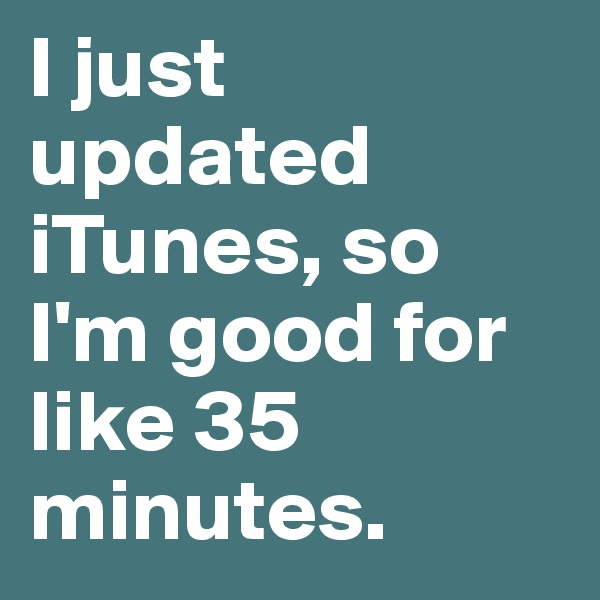 I just updated iTunes, so I'm good for like 35 minutes.